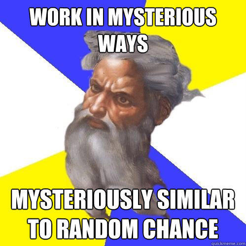work in mysterious ways mysteriously similar to random chance - work in mysterious ways mysteriously similar to random chance  Advice God