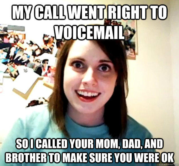 My call went right to voicemail So I called your mom, dad, and brother to make sure you were ok - My call went right to voicemail So I called your mom, dad, and brother to make sure you were ok  Overly Attached Girlfriend