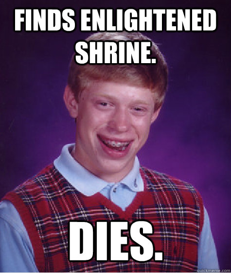 Finds Enlightened shrine. DIES. - Finds Enlightened shrine. DIES.  Bad Luck Brian