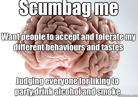 Scumbag me Judging everyone for liking to party,drink alcohol and smoke Want people to accept and tolerate my different behaviours and tastes - Scumbag me Judging everyone for liking to party,drink alcohol and smoke Want people to accept and tolerate my different behaviours and tastes  Scumbag Brain