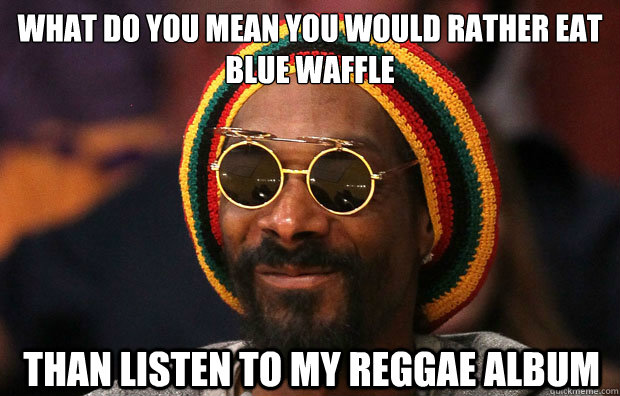 WHAT DO YOU MEAN YOU WOULD RATHER EAT  BLUE WAFFLE  THAN LISTEN TO MY REGGAE ALBUM