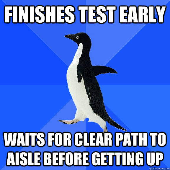 Finishes Test early waits for clear path to aisle before getting up - Finishes Test early waits for clear path to aisle before getting up  Socially Awkward Penguin