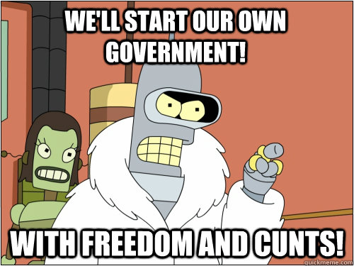 We'll start our own government! With freedom and cunts! - We'll start our own government! With freedom and cunts!  Blackjack Bender