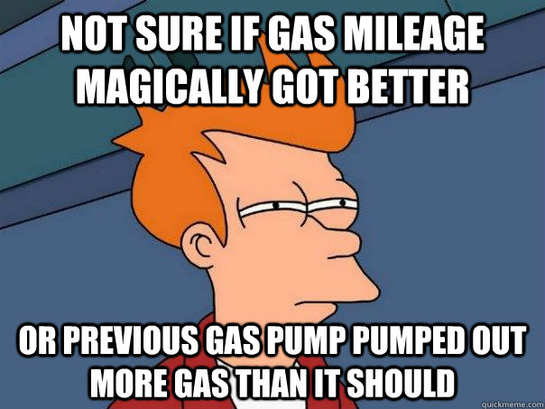 not sure if gas mileage magically got better Or previous gas pump pumped out more gas than it should  Futurama Fry