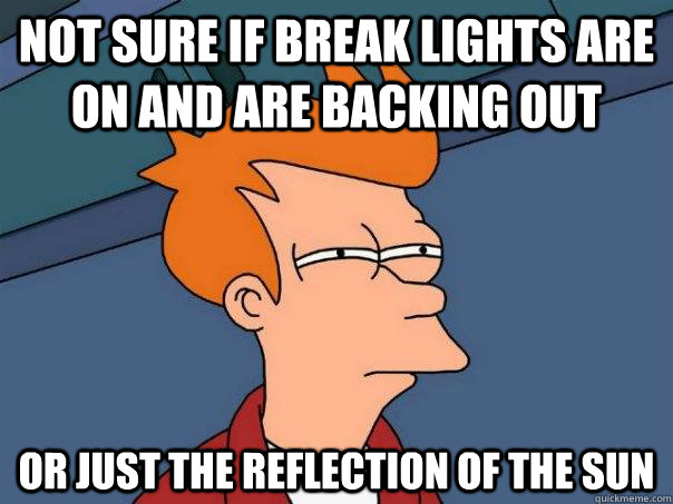 Not sure if break lights are on and are backing out Or just the reflection of the sun - Not sure if break lights are on and are backing out Or just the reflection of the sun  Futurama Fry