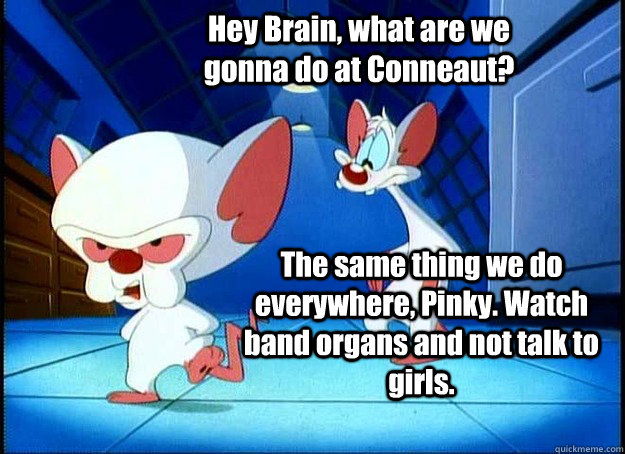 Hey Brain, what are we gonna do at Conneaut? The same thing we do everywhere, Pinky. Watch band organs and not talk to girls. - Hey Brain, what are we gonna do at Conneaut? The same thing we do everywhere, Pinky. Watch band organs and not talk to girls.  Pinky and the Brain