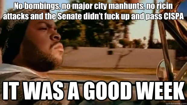 No bombings, no major city manhunts, no ricin attacks and the Senate didn't fuck up and pass CISPA IT WAS A GOOD WEEK