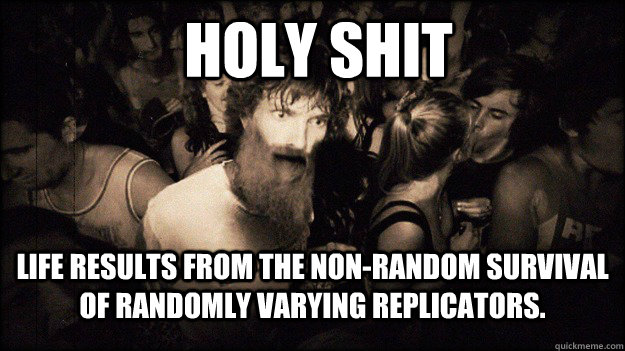 Holy Shit Life results from the non-random survival of randomly varying replicators. - Holy Shit Life results from the non-random survival of randomly varying replicators.  Misc