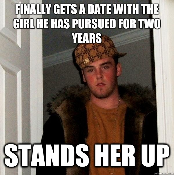 Finally gets a date with the girl he has pursued for two years Stands her up - Finally gets a date with the girl he has pursued for two years Stands her up  Scumbag Steve