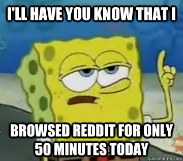 I'll Have You Know That I browsed reddit for only 50 minutes today