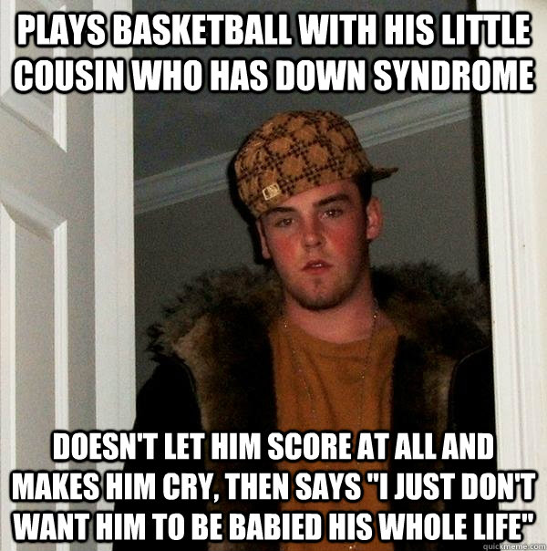 Plays basketball with his little cousin who has down syndrome Doesn't let him score at all and makes him cry, then says