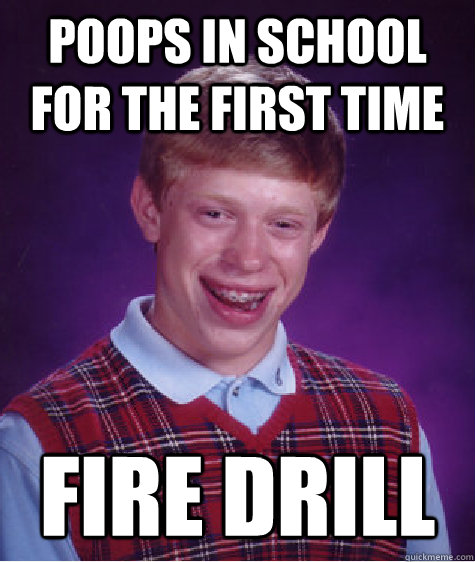 poops in school for the first time fire drill - poops in school for the first time fire drill  Bad Luck Brian