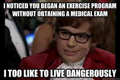 I noticed you began an exercise program WITHOUT obtaining a medical exam i too like to live Dangerously  Dangerously - Austin Powers