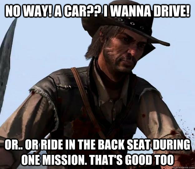 no way! a car?? I wanna drive! or.. or ride in the back seat during one mission. that's good too  Red dead redemption