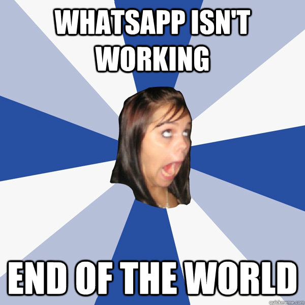 05299a41edf4e0d6d4478f89585452ca8a56da38df1d60bf9890589e9326e294 whatsapp isn't working end of the world annoying facebook girl,Whatsapp Meme