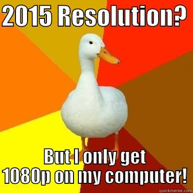2015 RESOLUTION?  BUT I ONLY GET 1080P ON MY COMPUTER! Tech Impaired Duck