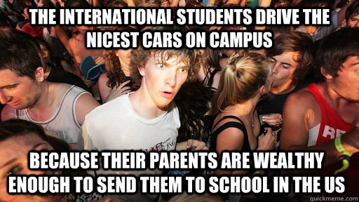 the international students drive the nicest cars on campus because their parents are wealthy enough to send them to school in the US - the international students drive the nicest cars on campus because their parents are wealthy enough to send them to school in the US  Sudden Clarity Clarence