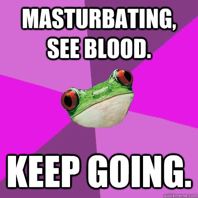 Masturbating, see blood. Keep going. - Masturbating, see blood. Keep going.  Foul Bachelorette Frog