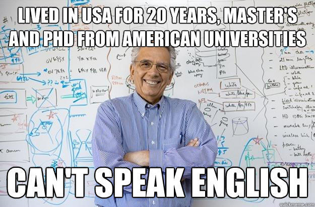Lived in USA for 20 years, Master's and PHD from American Universities Can't speak english