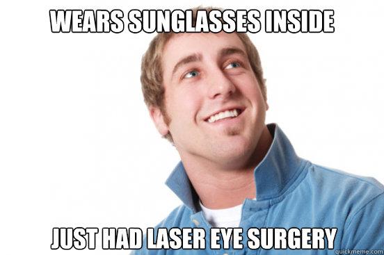 wears sunglasses inside Just had laser eye surgery