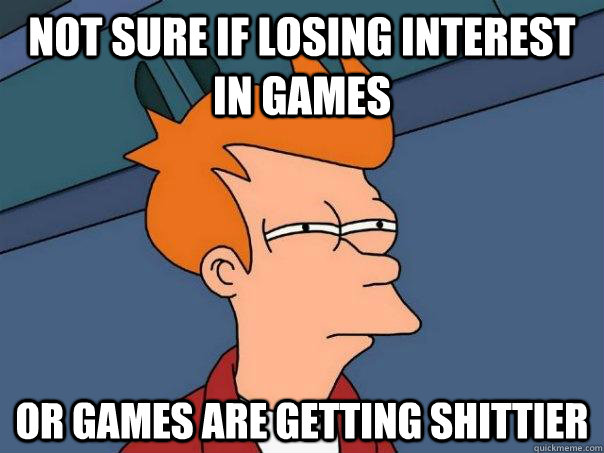 Not sure if losing interest in games Or games are getting shittier - Not sure if losing interest in games Or games are getting shittier  Futurama Fry