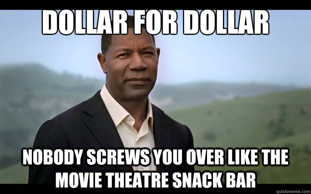 Dollar for dollar nobody screws you over like the movie theatre snack bar - Dollar for dollar nobody screws you over like the movie theatre snack bar  Misc