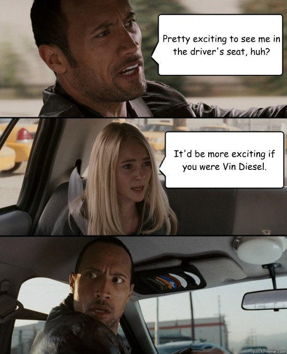 Pretty exciting to see me in the driver's seat, huh? It'd be more exciting if you were Vin Diesel. - Pretty exciting to see me in the driver's seat, huh? It'd be more exciting if you were Vin Diesel.  The Rock Driving