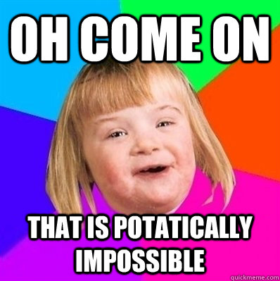 Oh come on that is potatically impossible - Oh come on that is potatically impossible  Retard Girl