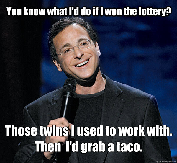 You know what I'd do if I won the lottery? Those twins I used to work with. Then  I'd grab a taco.