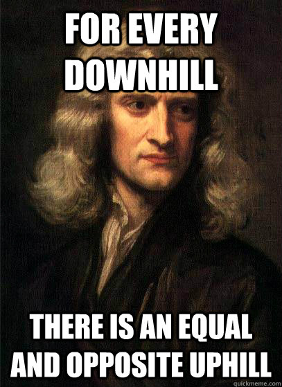 For every downhill there is an equal and opposite uphill - For every downhill there is an equal and opposite uphill  Sir Isaac Newton