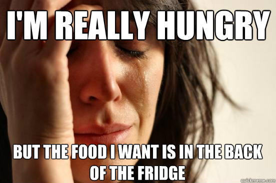 I'm really hungry but the food i want is in the back of the fridge - I'm really hungry but the food i want is in the back of the fridge  First World Problems