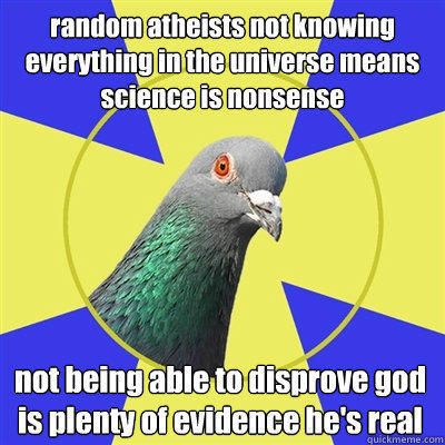 random atheists not knowing everything in the universe means science is nonsense not being able to disprove god is plenty of evidence he's real
