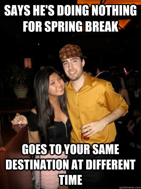 says he's doing nothing for spring break goes to your same destination at different time - says he's doing nothing for spring break goes to your same destination at different time  Scumbag Frau