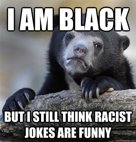 I am black but I still think racist jokes are funny - I am black but I still think racist jokes are funny  Confession Bear