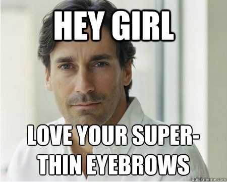 hey girl love your super- thin eyebrows