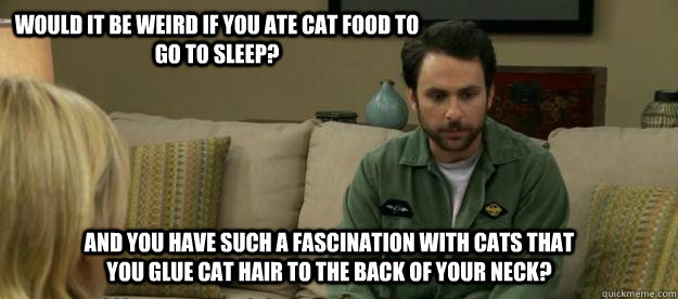 Would it be weird if you ate cat food to go to sleep? And you have such a fascination with cats that you glue cat hair to the back of your neck?  Charlie Kelly