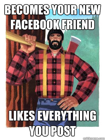 Becomes your new facebook friend Likes everything you post