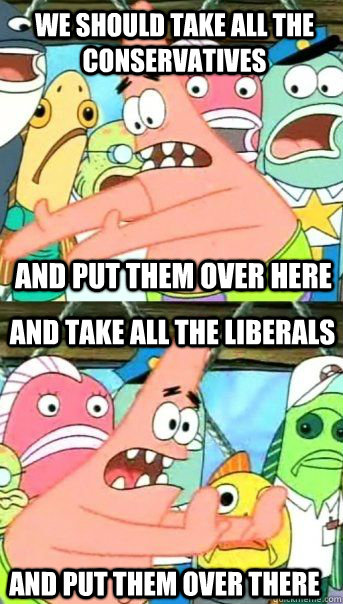 We should take all the conservatives and put them over here And take all the LIberals and put them over there - We should take all the conservatives and put them over here And take all the LIberals and put them over there  Patrick Star