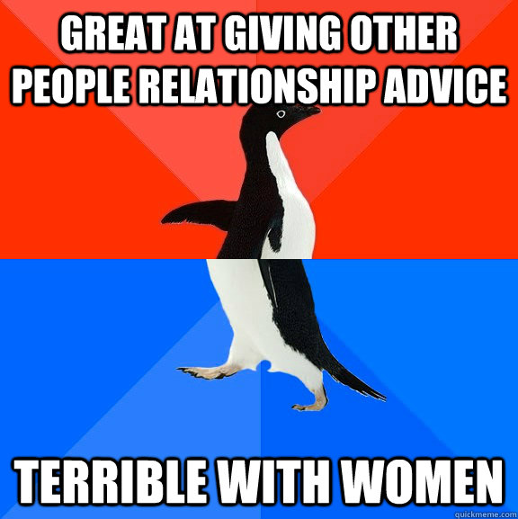 Great at giving other people relationship advice Terrible with women  - Great at giving other people relationship advice Terrible with women   Socially Awesome Awkward Penguin