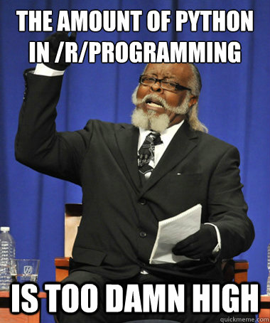 THE AMOUNT OF PYTHON IN /R/PROGRAMMING is too damn high - THE AMOUNT OF PYTHON IN /R/PROGRAMMING is too damn high  The Rent Is Too Damn High