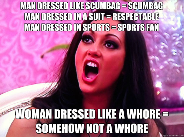 man dressed like scumbag = scumbag                man dressed in a suit = respectable                     man dressed in sports = sports fan woman dressed like a whore = somehow not a whore - man dressed like scumbag = scumbag                man dressed in a suit = respectable                     man dressed in sports = sports fan woman dressed like a whore = somehow not a whore  Feminist Nazi
