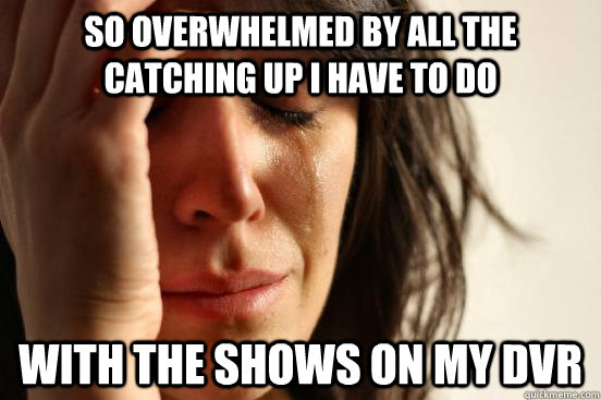 so overwhelmed by all the catching up i have to do with the shows on my dvr - so overwhelmed by all the catching up i have to do with the shows on my dvr  First World Problems