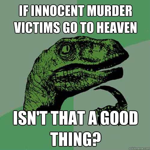if innocent murder victims go to heaven isn't that a good thing?  Philosoraptor