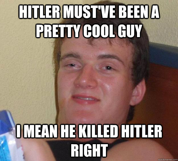 Hitler must've been a pretty cool guy I mean he killed ...