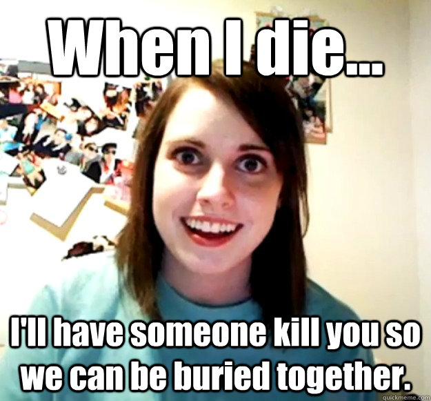 When I die... I'll have someone kill you so we can be buried together. - When I die... I'll have someone kill you so we can be buried together.  Overly Attached Girlfriend
