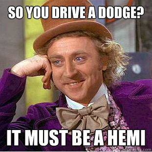 054ba87682f3125f8385a839d4a7f9ba76d9f28958f5a7787f73618b991b4341 so you drive a dodge? it must be a hemi creepy wonka quickmeme