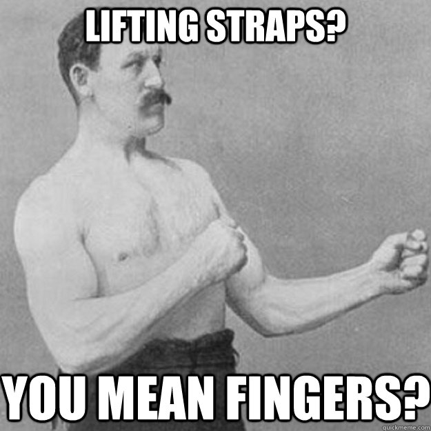 lifting straps? You mean fingers? - lifting straps? You mean fingers?  overly manly man