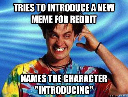 tries to introduce a new meme for reddit names the character