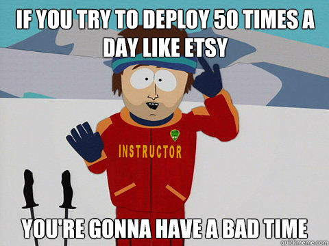 if you try to deploy 50 times a day like etsy you're gonna have a bad time - if you try to deploy 50 times a day like etsy you're gonna have a bad time  Youre gonna have a bad time