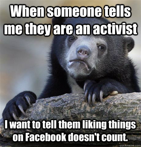 When someone tells me they are an activist I want to tell them liking things on Facebook doesn't count. - When someone tells me they are an activist I want to tell them liking things on Facebook doesn't count.  Confession Bear